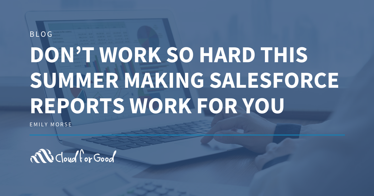 Don't Work So Hard This Summer Making Salesforce Reports Work for You